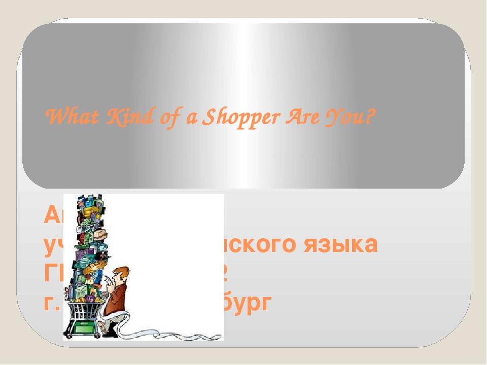 What Kind of a Shopper Are You? Айлерт В.П. учитель английского языка ГБОУ СО...
