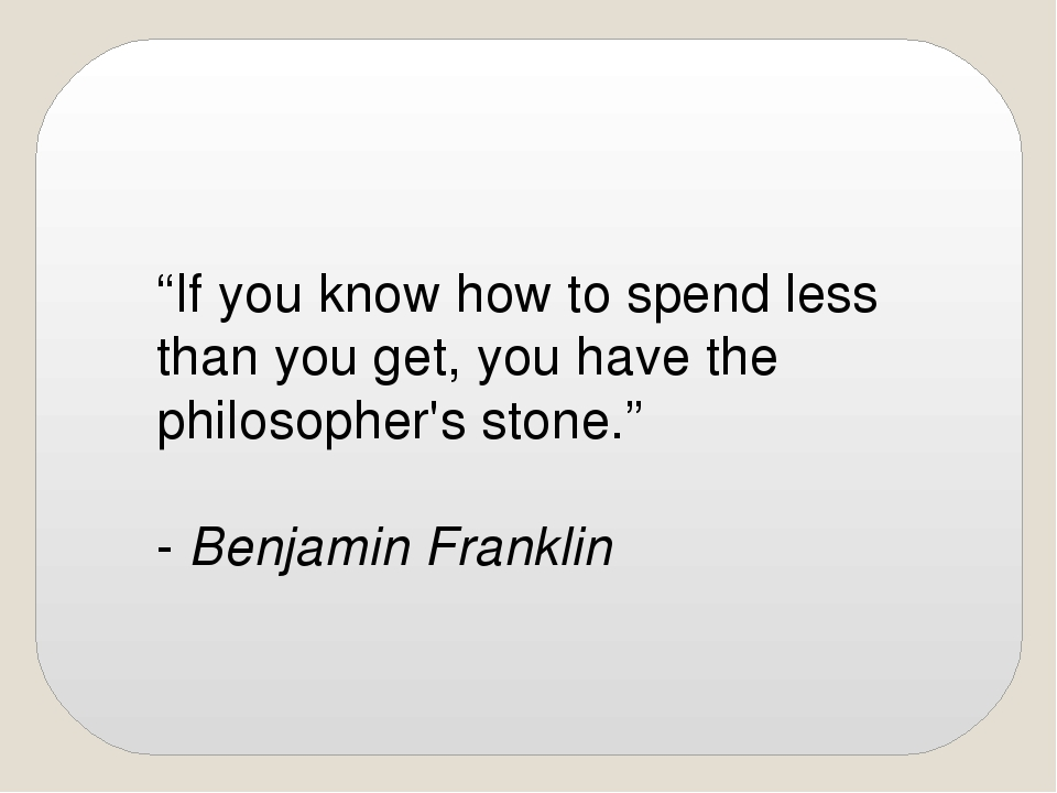 """""""If you know how to spend less than you get, you have the philosopher's ston..."""