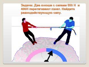 * Задача: Два юноши с силами 550 Н и 400Н перетягивают канат. Найдите равноде