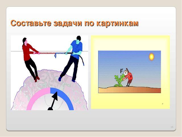 * Составьте задачи по картинкам