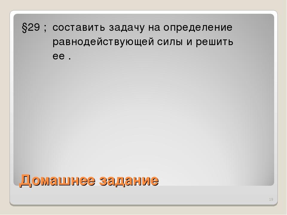 Домашнее задание §29 ; составить задачу на определение равнодействующей силы...