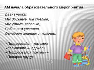 АМ начала образовательного мероприятия Девиз урока: Мы дружные, мысмелые, Мы