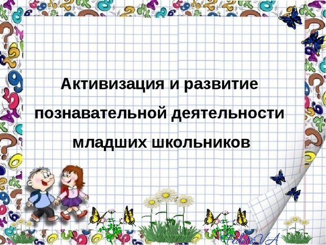 Активизация и развитие познавательной деятельности младших школьников