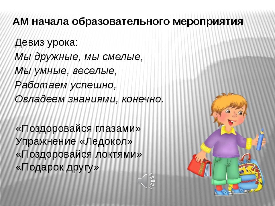 АМ начала образовательного мероприятия Девиз урока: Мы дружные, мысмелые, Мы...