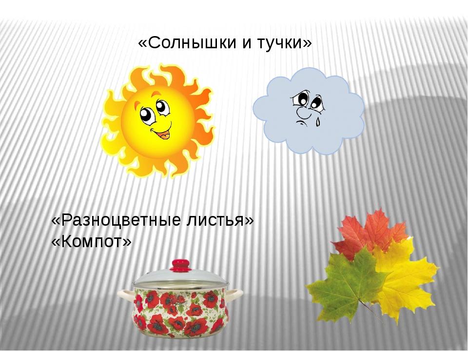 «Солнышки и тучки» «Разноцветные листья» «Компот»