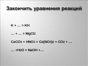 K + … = KH … + … = MgCl2 CaCO3 + HNO3 = Ca(NO3)2 + CO2 + … … +H2O = NaOH +…