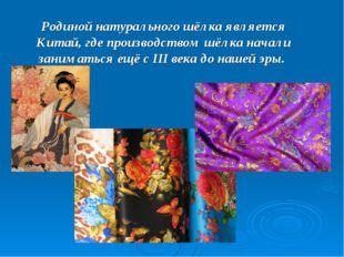 Родиной натурального шёлка является Китай, где производством шёлка начали зан