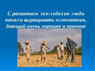 С развитием земледелия люди начали выращивать хлопчатник, дающий очень хороше