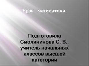 Урок математики Подготовила Смолянинова С. В., учитель начальных классов высш