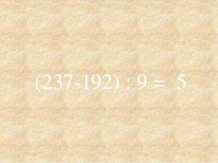 (237-192) : 9 = 5