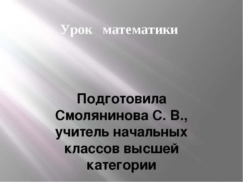 Урок математики Подготовила Смолянинова С. В., учитель начальных классов высш...