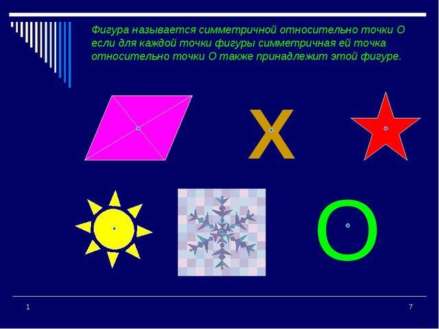 * 1 Фигура называется симметричной относительно точки О если для каждой точки...