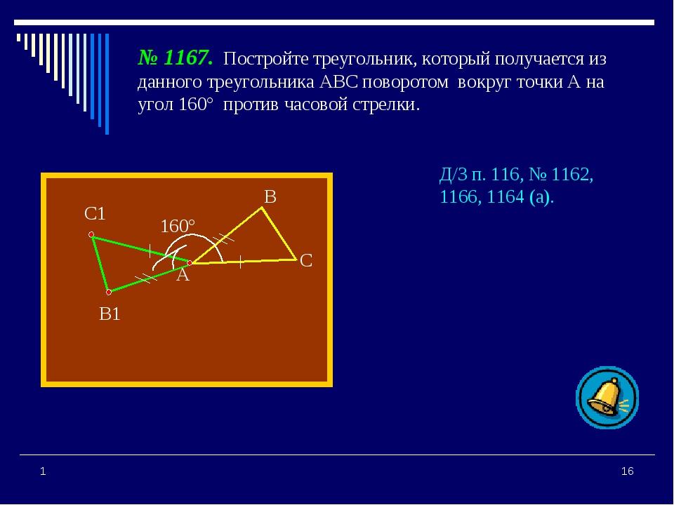* 1 А В С В1 С1 160° № 1167. Постройте треугольник, который получается из дан...