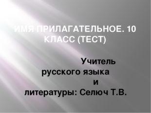 ИМЯ ПРИЛАГАТЕЛЬНОЕ. 10 КЛАСС (ТЕСТ) Учитель русского языка и литературы: Селю