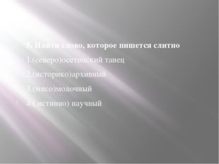 5. Найти слово, которое пишется слитно 1.(северо)осетинский танец 2.(историк
