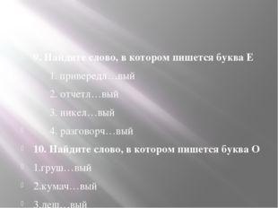 9. Найдите слово, в котором пишется буква Е 1. привередл…вый 2. отчетл…вый 3