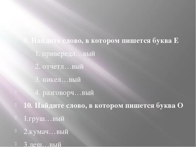 9. Найдите слово, в котором пишется буква Е 1. привередл…вый 2. отчетл…вый 3...