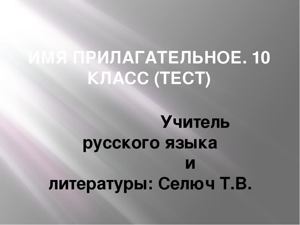 ИМЯ ПРИЛАГАТЕЛЬНОЕ. 10 КЛАСС (ТЕСТ) Учитель русского языка и литературы: Селю...