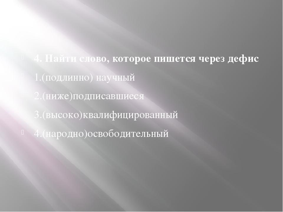 4. Найти слово, которое пишется через дефис 1.(подлинно) научный 2.(ниже)под...