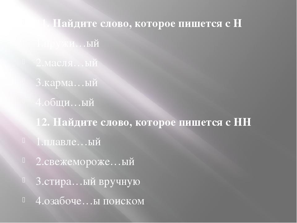 11. Найдите слово, которое пишется с Н 1.пружи…ый 2.масля…ый 3.карма…ый 4.об...