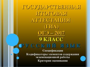 ГОСУДАРСТВЕННАЯ ИТОГОВАЯ АТТЕСТАЦИЯ (ГИА) ОГЭ – 2017 9 КЛАСС Р У С С К И Й Я