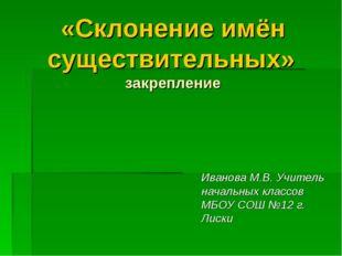 «Склонение имён существительных» закрепление Иванова М.В. Учитель начальных к