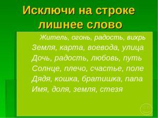Исключи на строке лишнее слово Житель, огонь, радость, вихрь Земля, карта, во