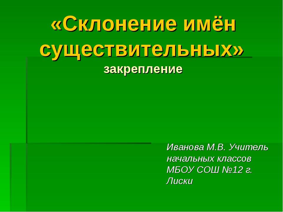 «Склонение имён существительных» закрепление Иванова М.В. Учитель начальных к...