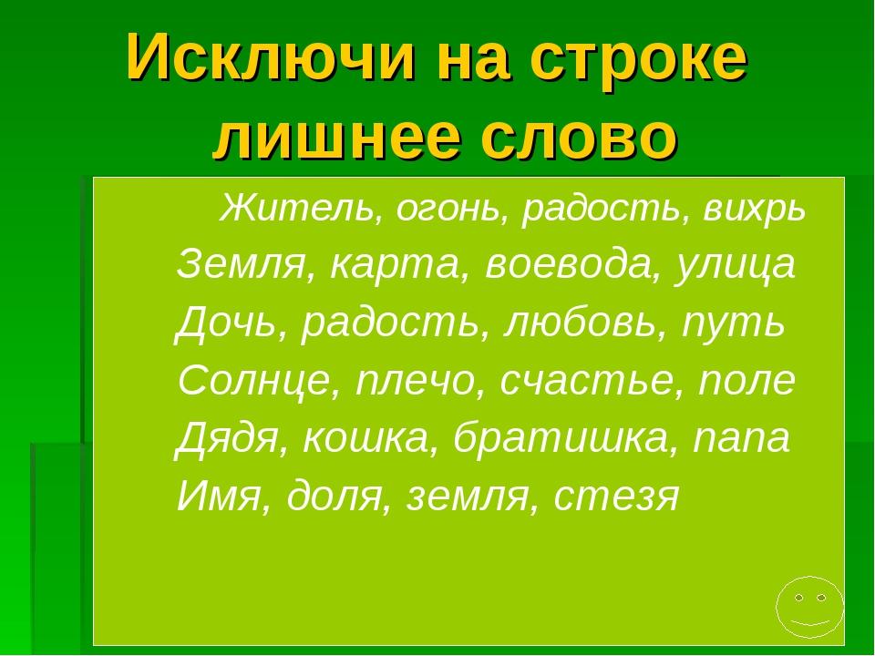 Исключи на строке лишнее слово Житель, огонь, радость, вихрь Земля, карта, во...