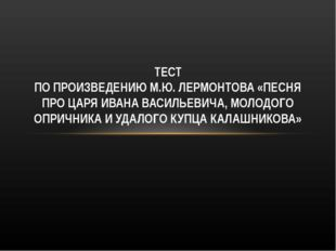 ТЕСТ ПО ПРОИЗВЕДЕНИЮ М.Ю. ЛЕРМОНТОВА «ПЕСНЯ ПРО ЦАРЯ ИВАНА ВАСИЛЬЕВИЧА, МОЛОД
