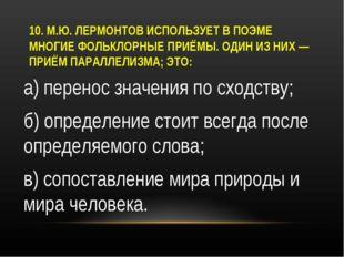 10. М.Ю. ЛЕРМОНТОВ ИСПОЛЬЗУЕТ В ПОЭМЕ МНОГИЕ ФОЛЬКЛОРНЫЕ ПРИЁМЫ. ОДИН ИЗ НИХ