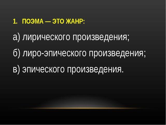 ПОЭМА — ЭТО ЖАНР: а) лирического произведения; б) лиро-эпического произведени...