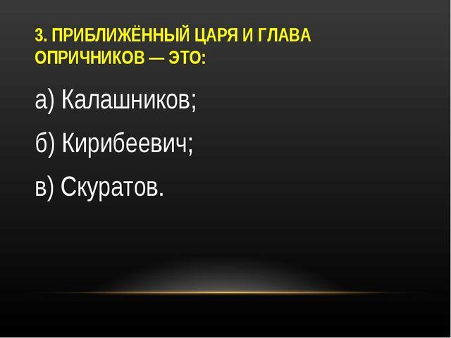 3. ПРИБЛИЖЁННЫЙ ЦАРЯ И ГЛАВА ОПРИЧНИКОВ — ЭТО: а) Калашников; б) Кирибеевич;...