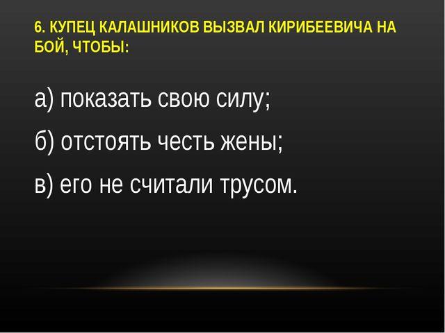 6. КУПЕЦ КАЛАШНИКОВ ВЫЗВАЛ КИРИБЕЕВИЧА НА БОЙ, ЧТОБЫ: а) показать свою силу;...