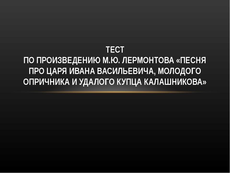 ТЕСТ ПО ПРОИЗВЕДЕНИЮ М.Ю. ЛЕРМОНТОВА «ПЕСНЯ ПРО ЦАРЯ ИВАНА ВАСИЛЬЕВИЧА, МОЛОД...