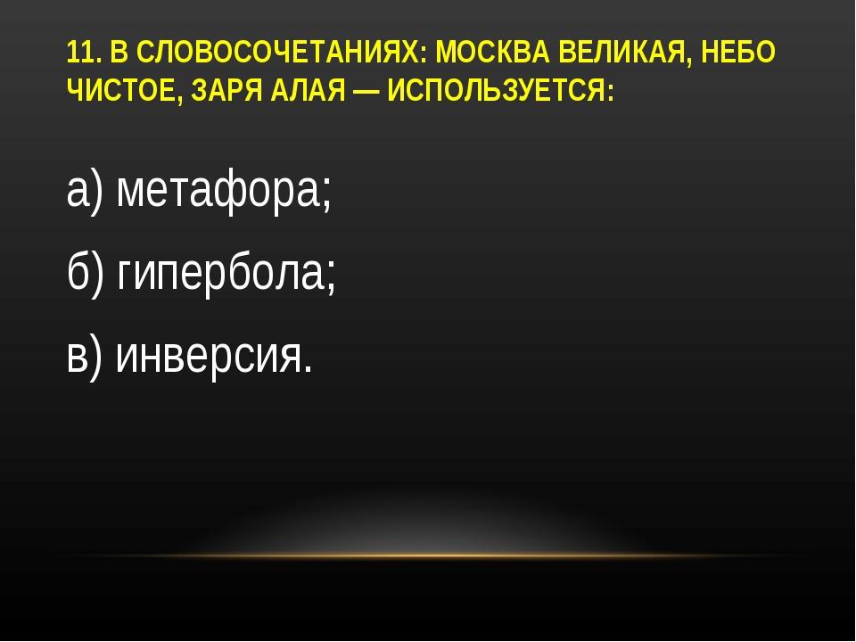 11. В СЛОВОСОЧЕТАНИЯХ: МОСКВА ВЕЛИКАЯ, НЕБО ЧИСТОЕ, ЗАРЯ АЛАЯ — ИСПОЛЬЗУЕТСЯ:...