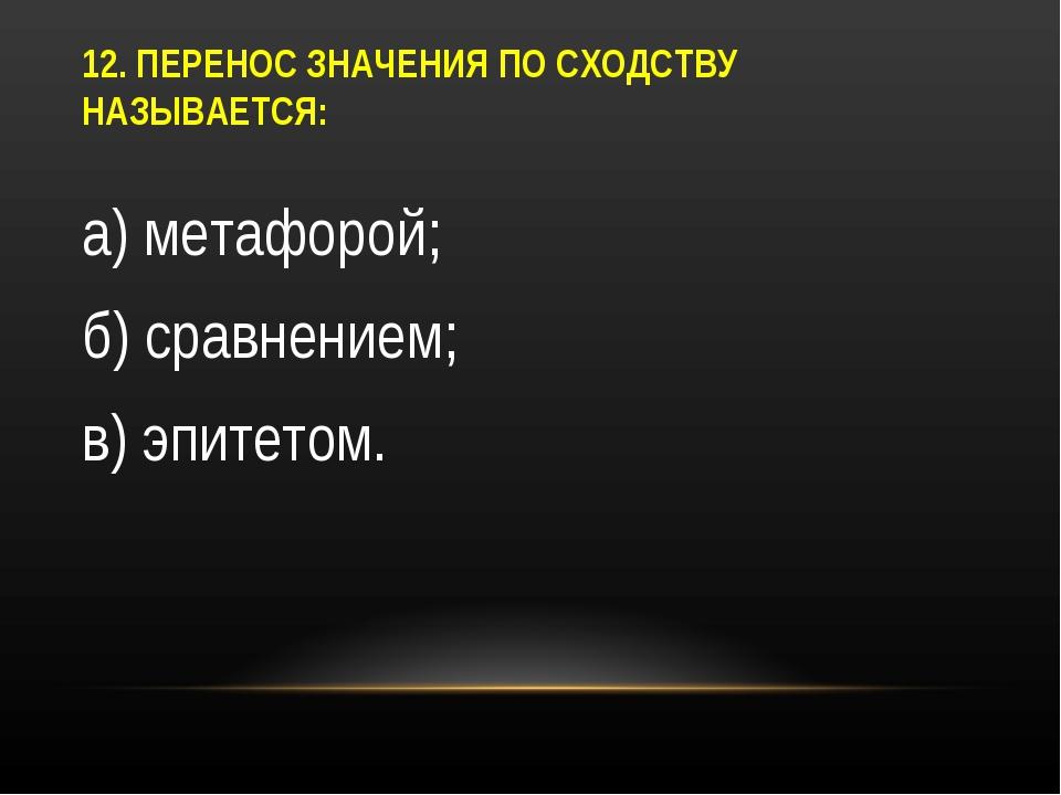 12. ПЕРЕНОС ЗНАЧЕНИЯ ПО СХОДСТВУ НАЗЫВАЕТСЯ: а) метафорой; б) сравнением; в)...