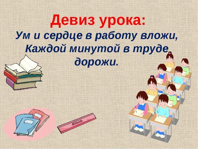Девиз урока: Ум и сердце в работу вложи, Каждой минутой в труде дорожи.