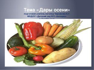Тема «Дары осени» подготовил учитель-логопед Черникова Е.Г. МБДОУ «Детский с