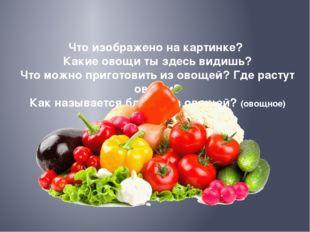 Что изображено на картинке? Какие овощи ты здесь видишь? Что можно приготови