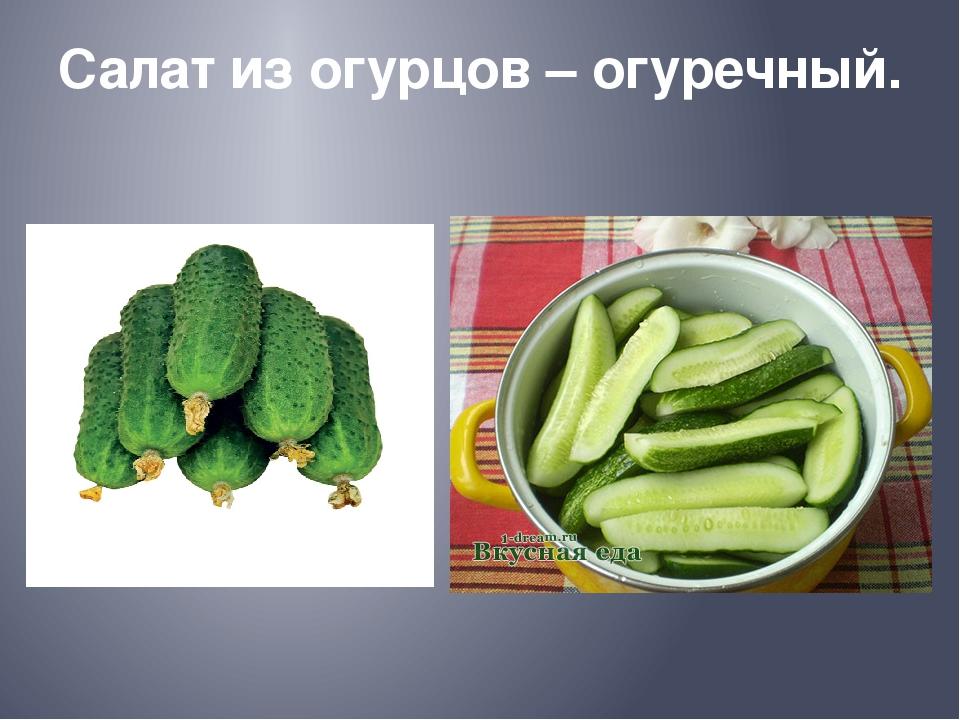 Салат из огурцов – огуречный.