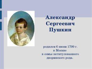 Александр Сергеевич Пушкин родился 6 июня 1799 г. в Москве в семье нетитулов