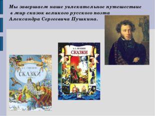 Мы завершаем наше увлекательное путешествие в мир сказок великого русского по