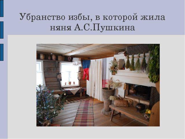 Убранство избы, в которой жила няня А.С.Пушкина