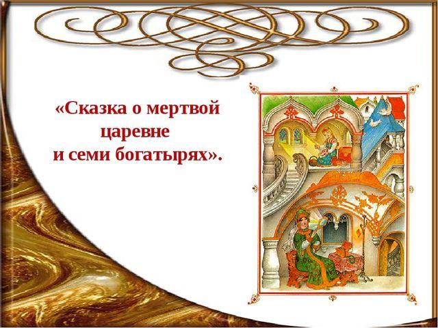 «Сказка о мертвой царевне и семи богатырях».