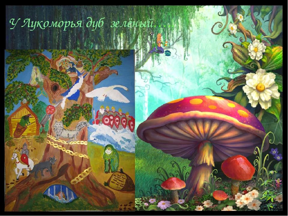У Лукоморья дуб зелёный…..