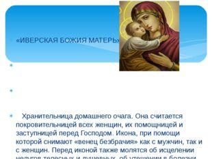«ИВЕРСКАЯ БОЖИЯ МАТЕРЬ» Хранительница домашнего очага. Она считается покровит
