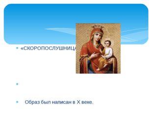 «СКОРОПОСЛУШНИЦА» Образ был написан в Х веке. Перед иконой молятся, когда нуж