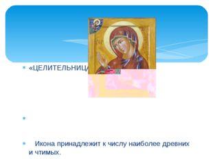 «ЦЕЛИТЕЛЬНИЦА» Икона принадлежит к числу наиболее древних и чтимых. Перед ико