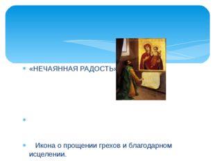 «НЕЧАЯННАЯ РАДОСТЬ» Икона о прощении грехов и благодарном исцелении. Пред ико